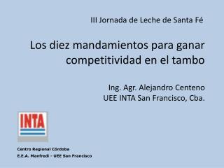 Los diez mandamientos para ganar competitividad en el tambo  Ing. Agr. Alejandro Centeno UEE INTA San Francisco, Cba.