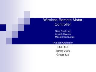Wireless Remote Motor  Controller  Sara Shahzad Joseph Owusu       Masakatsu Suzuki  TA:Scott Andrerson