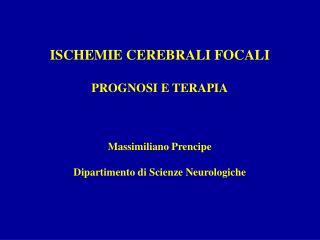 ISCHEMIE CEREBRALI FOCALI  PROGNOSI E TERAPIA    Massimiliano Prencipe  Dipartimento di Scienze Neurologiche