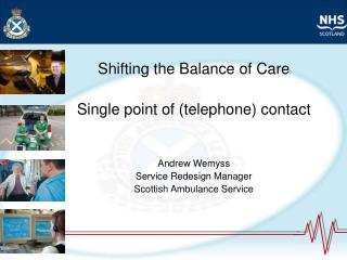 Shifting the Balance of Care  Single point of telephone contact   Andrew Wemyss Service Redesign Manager Scottish Ambula