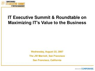 IT Executive Summit  Roundtable on      Maximizing IT s Value to the Business           Wednesday, August 22, 2007 The J