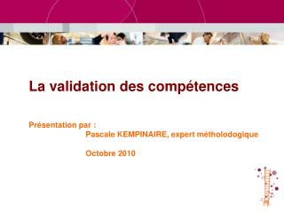 La validation des comp tences    Pr sentation par :    Pascale KEMPINAIRE, expert m tholodogique    Octobre 2010