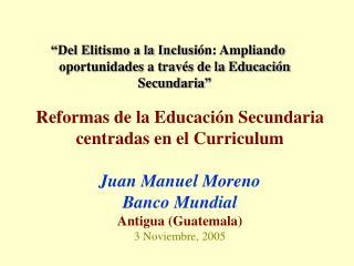 Reformas de la Educaci n Secundaria centradas en el Curriculum   Juan Manuel Moreno Banco Mundial Antigua Guatemala 3 No
