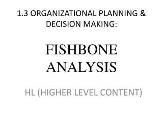 1.3 ORGANIZATIONAL PLANNING  DECISION MAKING:  FISHBONE ANALYSIS