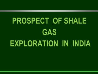 PROSPECT  OF SHALE GAS  EXPLORATION  IN  INDIA