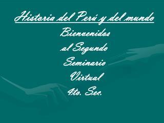 Historia del Per  y del mundo Bienvenidos  al Segundo   Seminario   Virtual   4to. Sec.