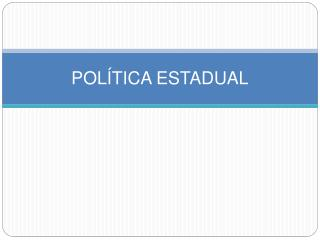 POL TICA ESTADUAL