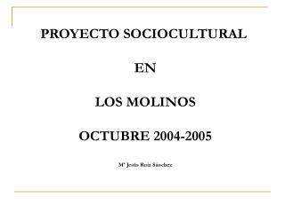 PROYECTO SOCIOCULTURAL   EN  LOS MOLINOS  OCTUBRE 2004-2005  M  Jes s Ruiz S nchez