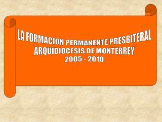 LA FORMACION PERMANENTE PRESBITERAL ARQUIDIOCESIS DE MONTERREY 2005 - 2010