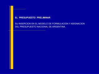 EL  PRESUPUESTO  PRELIMINAR  SU INSERCION EN EL MODELO DE FORMULACION Y ASIGNACION DEL PRESUPUESTO NACIONAL DE ARGENTINA