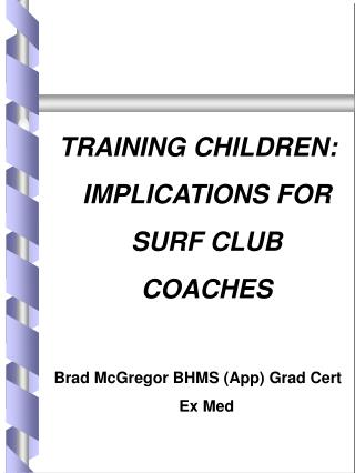 TRAINING CHILDREN: IMPLICATIONS FOR SURF CLUB COACHES  Brad McGregor BHMS App Grad Cert Ex Med