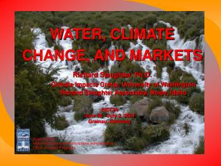 WATER, CLIMATE CHANGE, AND MARKETS Richard Slaughter, Ph.D.  Climate Impacts Group, University of Washington  Richard Sl