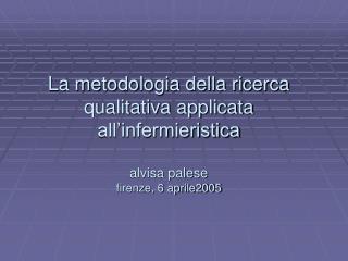 La metodologia della ricerca qualitativa applicata all infermieristica  alvisa palese firenze, 6 aprile2005