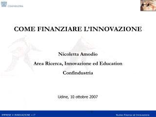 COME FINANZIARE L INNOVAZIONE   Nicoletta Amodio Area Ricerca, Innovazione ed Education Confindustria