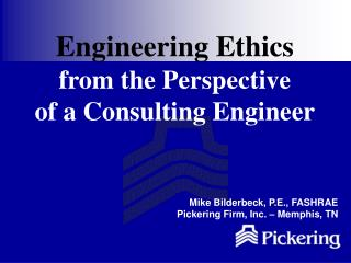 Engineering Ethics  from the Perspective of a Consulting Engineer      Mike Bilderbeck, P.E., FASHRAE Pickering Firm, In