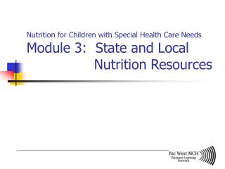 Nutrition for Children with Special Health Care Needs Module 3:  State and Local     Nutrition Resources