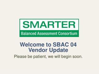 Welcome to SBAC 04 Vendor Update Please be patient, we will begin soon.