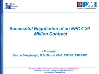 Successful Negotiation of an EPC   20 Million Contract   Presenter: Sharon Samjitsingh, B.ScHons, PMP, PMI-SP, PMI-RMP
