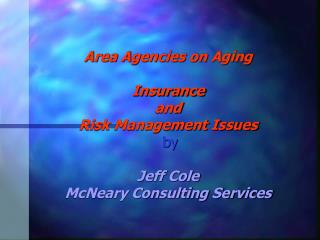 Area Agencies on Aging  Insurance  and  Risk Management Issues  by   Jeff Cole McNeary Consulting Services