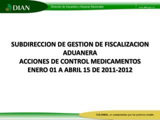 SUBDIRECCION DE GESTION DE FISCALIZACION ADUANERA ACCIONES DE CONTROL MEDICAMENTOS ENERO 01 A ABRIL 15 DE 2011-2012