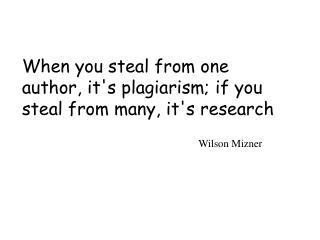 When you steal from one author, its plagiarism; if you steal from many, its research