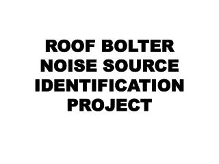ROOF BOLTER NOISE SOURCE IDENTIFICATION PROJECT