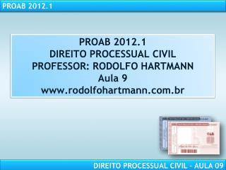 PROAB 2012.1 DIREITO PROCESSUAL CIVIL PROFESSOR: RODOLFO HARTMANN Aula 9 rodolfohartmann.br