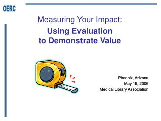 Measuring Your Impact:  Using Evaluation  to Demonstrate Value      Phoenix, Arizona  May 19, 2006  Medical Library Asso