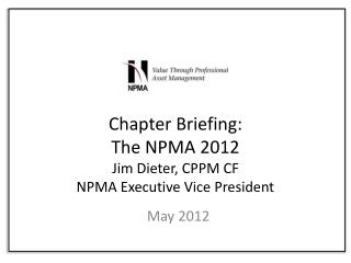 Chapter Briefing: The NPMA 2012 Jim Dieter, CPPM CF NPMA Executive Vice President