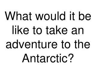 What would it be like to take an adventure to the Antarctic