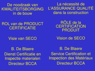 De noodzaak van KWALITEITSBORGING in de bouw  ROL van de PRODUCT CERTIFICATIE  Visie van SECO  B. De Blaere Dienst Certi