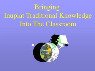 Bringing  Inupiat Traditional Knowledge Into The Classroom