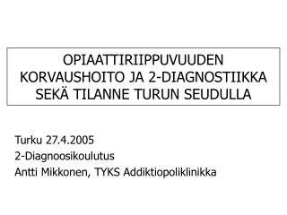 OPIAATTIRIIPPUVUUDEN KORVAUSHOITO JA 2-DIAGNOSTIIKKA SEK  TILANNE TURUN SEUDULLA