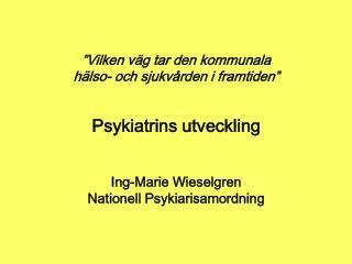 Vilken v g tar den kommunala h lso- och sjukv rden i framtiden    Psykiatrins utveckling   Ing-Marie Wieselgren Natione