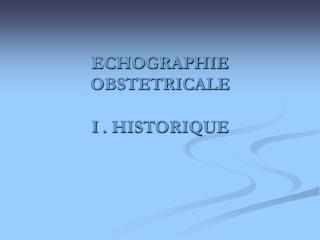 ECHOGRAPHIE OBSTETRICALE  I . HISTORIQUE