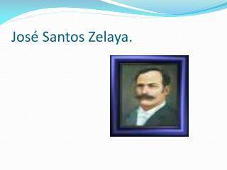 Jos  Santos Zelaya.