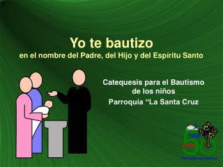 Yo te bautizo en el nombre del Padre, del Hijo y del Esp ritu Santo