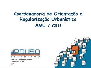 Coordenadoria de Orienta  o e Regulariza  o Urban stica SMU