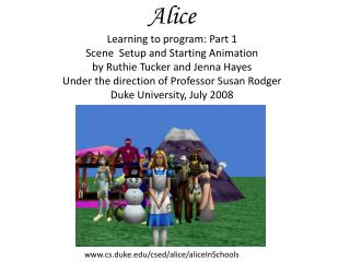Alice Learning to program: Part 1 Scene  Setup and Starting Animation by Ruthie Tucker and Jenna Hayes Under the directi