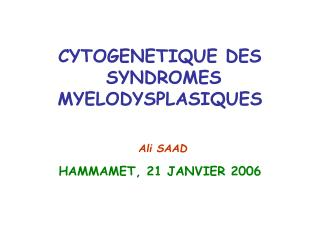 CYTOGENETIQUE DES  SYNDROMES  MYELODYSPLASIQUES   Ali SAAD  HAMMAMET, 21 JANVIER 2006