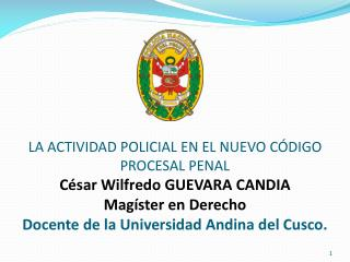LA ACTIVIDAD POLICIAL EN EL NUEVO C DIGO PROCESAL PENAL  C sar Wilfredo GUEVARA CANDIA Mag ster en Derecho  Docente de l