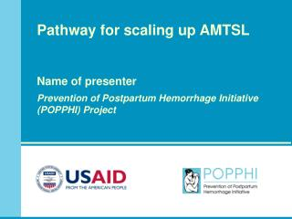 Pathway for scaling up AMTSL      Name of presenter  Prevention of Postpartum Hemorrhage Initiative  POPPHI Project