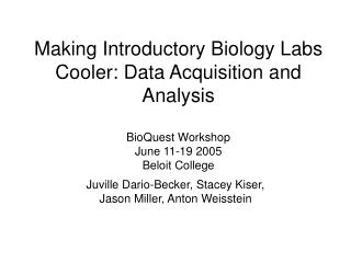 Making Introductory Biology Labs Cooler: Data Acquisition and Analysis   BioQuest Workshop June 11-19 2005 Beloit Colleg