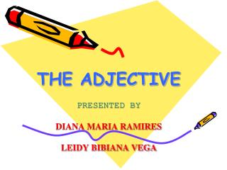 THE ADJECTIVE  PRESENTED BY  DIANA MARIA RAMIRES  LEIDY BIBIANA VEGA