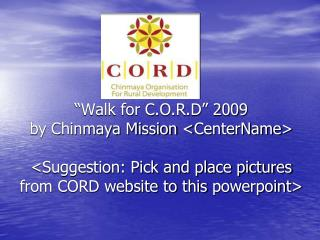 Walk for C.O.R.D  2009 by Chinmaya Mission CenterName  Suggestion: Pick and place pictures from CORD website to this po