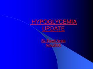 HYPOGLYCEMIA UPDATE  By-Dawit Ayele Nov,2006
