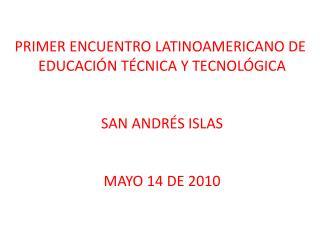 PRIMER ENCUENTRO LATINOAMERICANO DE  EDUCACI N T CNICA Y TECNOL GICA   SAN ANDR S ISLAS   MAYO 14 DE 2010
