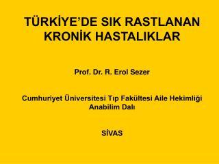 T RKIYE DE SIK RASTLANAN KRONIK HASTALIKLAR   Prof. Dr. R. Erol Sezer  Cumhuriyet  niversitesi Tip Fak ltesi Aile Hekiml