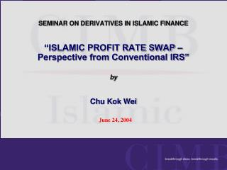 SEMINAR ON DERIVATIVES IN ISLAMIC FINANCE    ISLAMIC PROFIT RATE SWAP   Perspective from Conventional IRS    by    Chu K