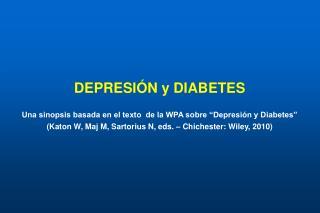 DEPRESI N y DIABETES  Una sinopsis basada en el texto  de la WPA sobre  Depresi n y Diabetes   Katon W, Maj M, Sartorius
